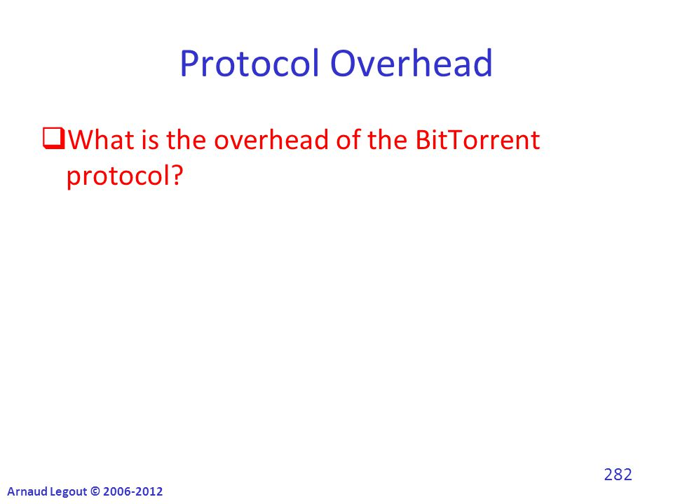 Protocol Overhead  What is the overhead of the BitTorrent protocol? Arnaud Legout © 2006-2012 282
