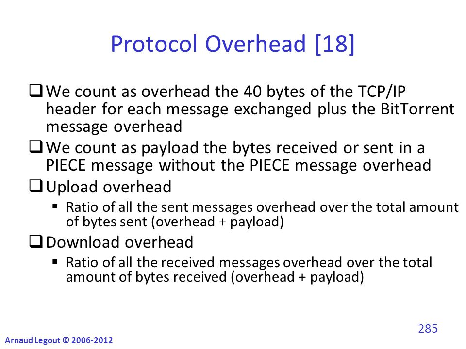 Protocol Overhead [18]  We count as overhead the 40 bytes of the TCP/IP header for each message exchanged plus the BitTorrent message overhead  We count as payload the bytes received or sent in a PIECE message without the PIECE message overhead  Upload overhead  Ratio of all the sent messages overhead over the total amount of bytes sent (overhead + payload)  Download overhead  Ratio of all the received messages overhead over the total amount of bytes received (overhead + payload) Arnaud Legout © 2006-2012 285