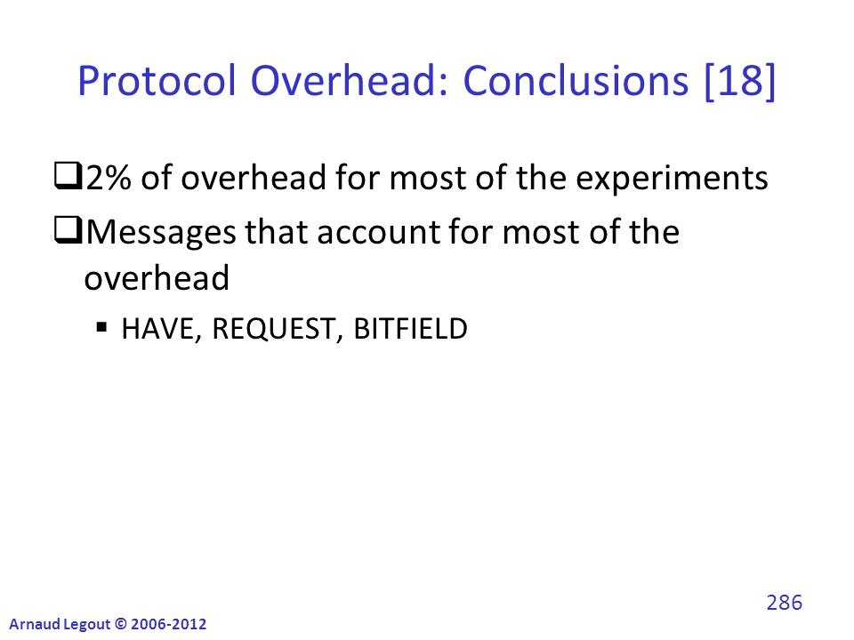 Protocol Overhead: Conclusions [18]  2% of overhead for most of the experiments  Messages that account for most of the overhead  HAVE, REQUEST, BITFIELD Arnaud Legout © 2006-2012 286