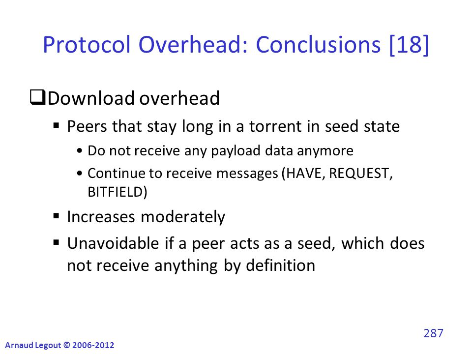 Protocol Overhead: Conclusions [18]  Download overhead  Peers that stay long in a torrent in seed state Do not receive any payload data anymore Continue to receive messages (HAVE, REQUEST, BITFIELD)  Increases moderately  Unavoidable if a peer acts as a seed, which does not receive anything by definition Arnaud Legout © 2006-2012 287