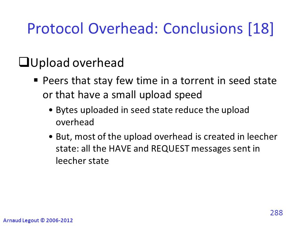 Protocol Overhead: Conclusions [18]  Upload overhead  Peers that stay few time in a torrent in seed state or that have a small upload speed Bytes uploaded in seed state reduce the upload overhead But, most of the upload overhead is created in leecher state: all the HAVE and REQUEST messages sent in leecher state Arnaud Legout © 2006-2012 288