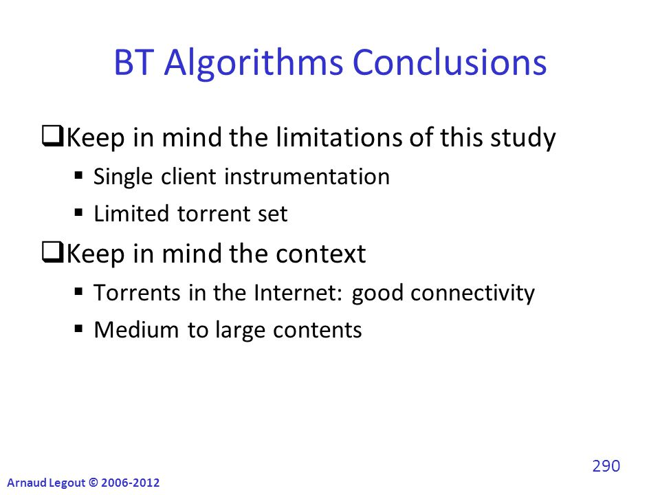 BT Algorithms Conclusions  Keep in mind the limitations of this study  Single client instrumentation  Limited torrent set  Keep in mind the context  Torrents in the Internet: good connectivity  Medium to large contents Arnaud Legout © 2006-2012 290