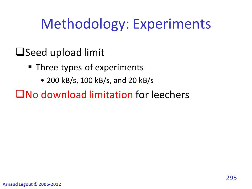 Methodology: Experiments  Seed upload limit  Three types of experiments 200 kB/s, 100 kB/s, and 20 kB/s  No download limitation for leechers Arnaud Legout © 2006-2012 295