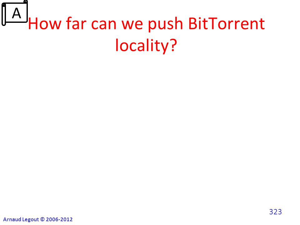 How far can we push BitTorrent locality? Arnaud Legout © 2006-2012 323 A
