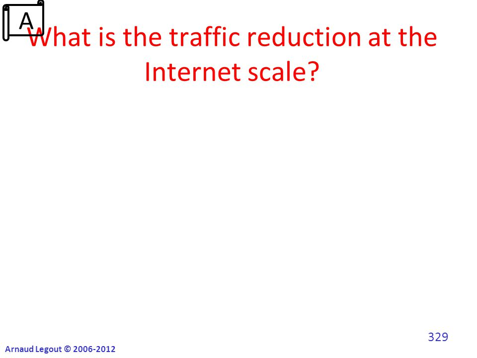 What is the traffic reduction at the Internet scale? Arnaud Legout © 2006-2012 329 A