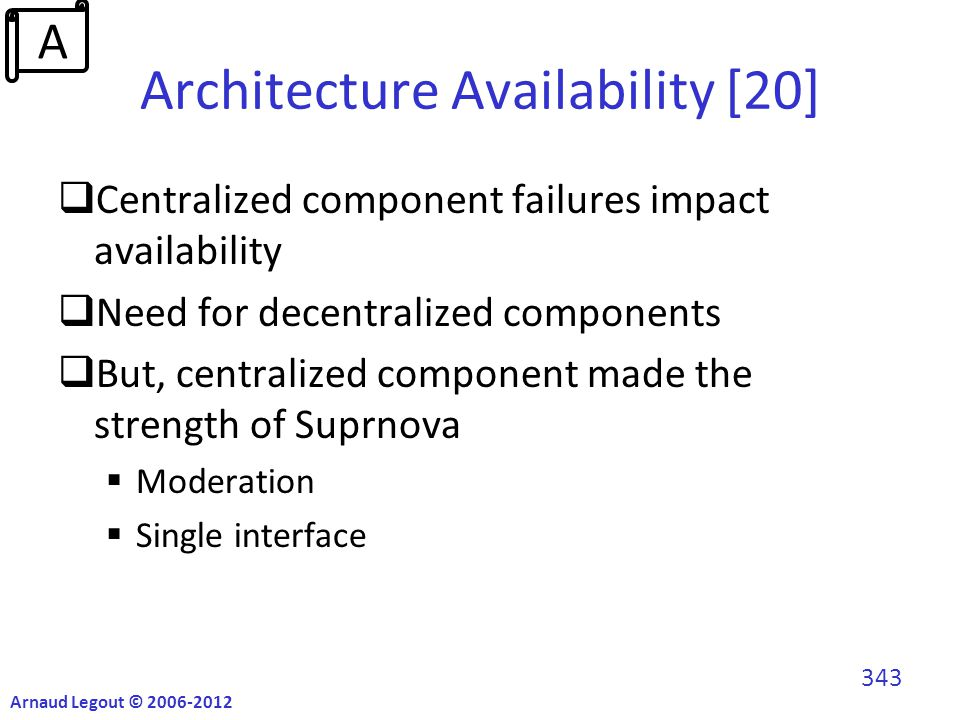 Architecture Availability [20]  Centralized component failures impact availability  Need for decentralized components  But, centralized component made the strength of Suprnova  Moderation  Single interface Arnaud Legout © 2006-2012 343 A