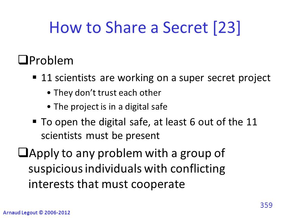 How to Share a Secret [23]  Problem  11 scientists are working on a super secret project They don't trust each other The project is in a digital safe  To open the digital safe, at least 6 out of the 11 scientists must be present  Apply to any problem with a group of suspicious individuals with conflicting interests that must cooperate Arnaud Legout © 2006-2012 359