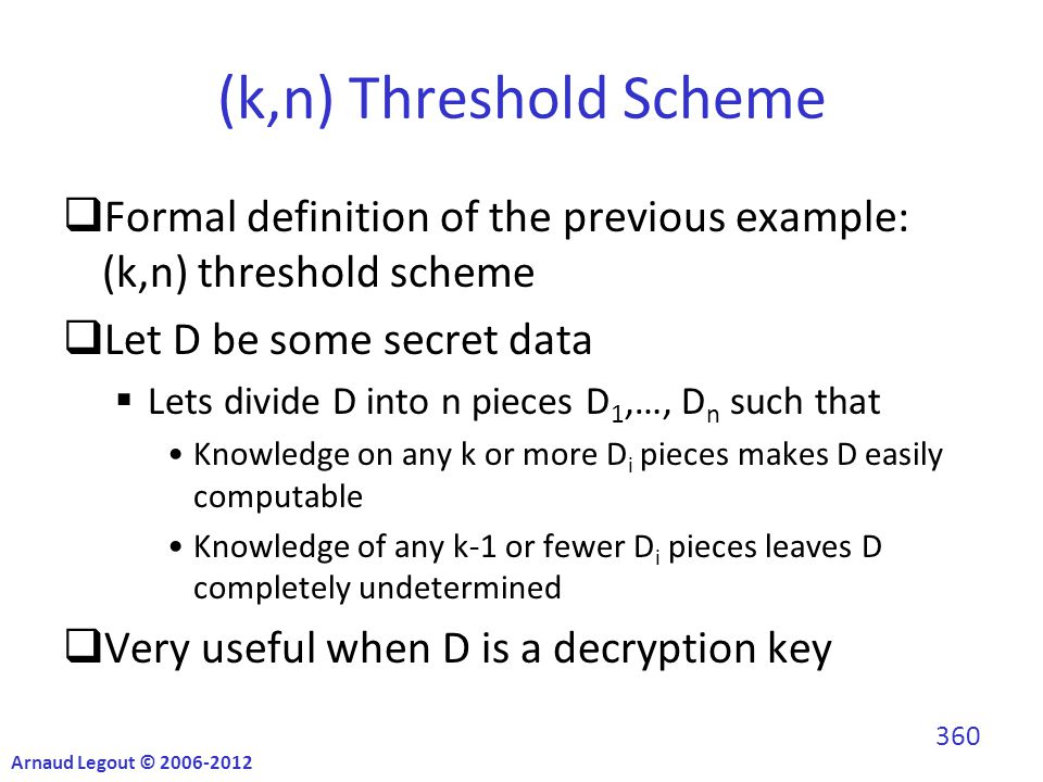 (k,n) Threshold Scheme  Formal definition of the previous example: (k,n) threshold scheme  Let D be some secret data  Lets divide D into n pieces D 1,…, D n such that Knowledge on any k or more D i pieces makes D easily computable Knowledge of any k-1 or fewer D i pieces leaves D completely undetermined  Very useful when D is a decryption key Arnaud Legout © 2006-2012 360