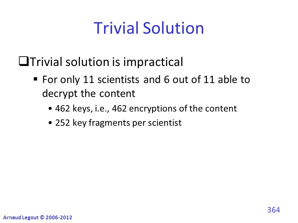 Trivial Solution  Trivial solution is impractical  For only 11 scientists and 6 out of 11 able to decrypt the content 462 keys, i.e., 462 encryptions of the content 252 key fragments per scientist Arnaud Legout © 2006-2012 364