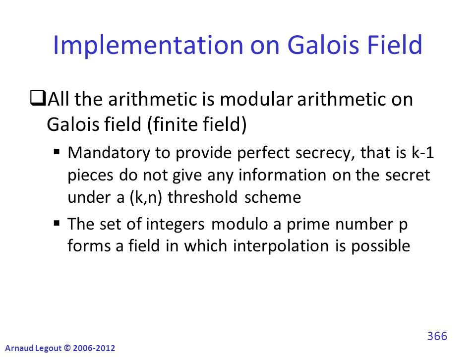 Implementation on Galois Field  All the arithmetic is modular arithmetic on Galois field (finite field)  Mandatory to provide perfect secrecy, that is k-1 pieces do not give any information on the secret under a (k,n) threshold scheme  The set of integers modulo a prime number p forms a field in which interpolation is possible Arnaud Legout © 2006-2012 366