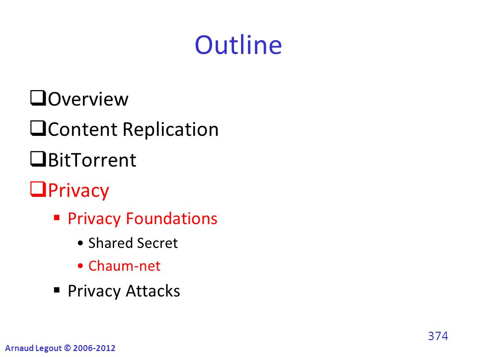 Outline  Overview  Content Replication  BitTorrent  Privacy  Privacy Foundations Shared Secret Chaum-net  Privacy Attacks Arnaud Legout © 2006-2012 374