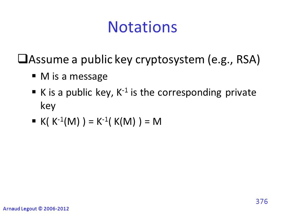 Notations  Assume a public key cryptosystem (e.g., RSA)  M is a message  K is a public key, K -1 is the corresponding private key  K( K -1 (M) ) = K -1 ( K(M) ) = M Arnaud Legout © 2006-2012 376