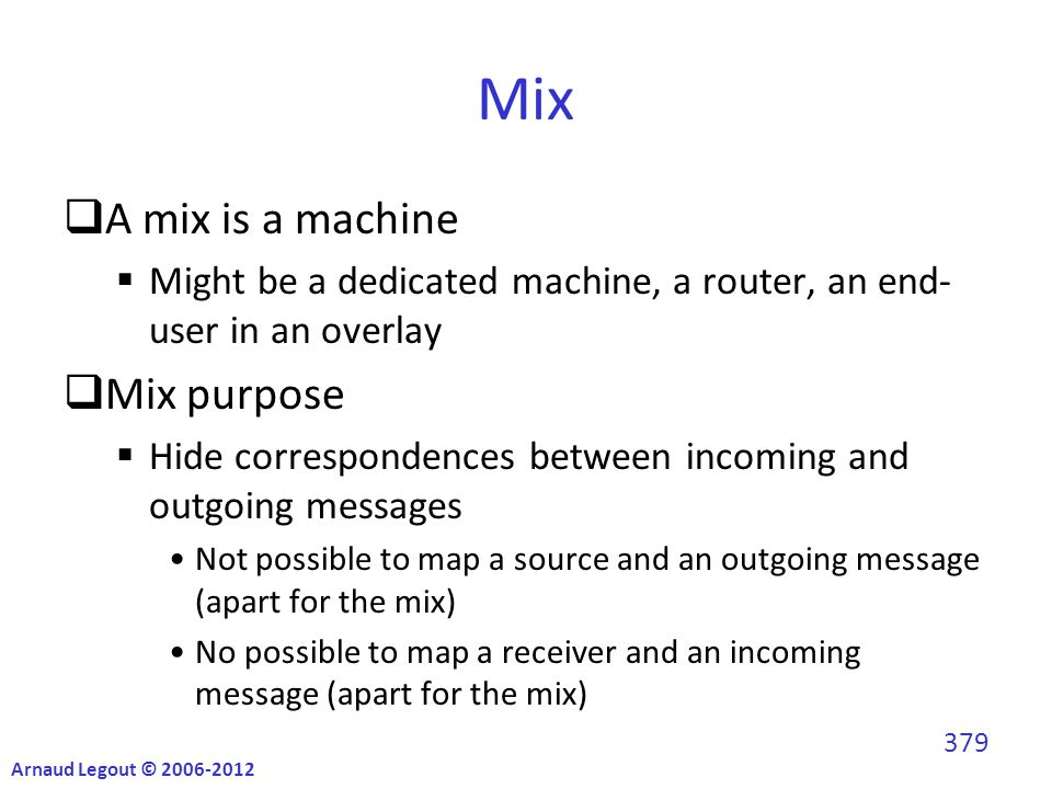 Mix  A mix is a machine  Might be a dedicated machine, a router, an end- user in an overlay  Mix purpose  Hide correspondences between incoming and outgoing messages Not possible to map a source and an outgoing message (apart for the mix) No possible to map a receiver and an incoming message (apart for the mix) Arnaud Legout © 2006-2012 379