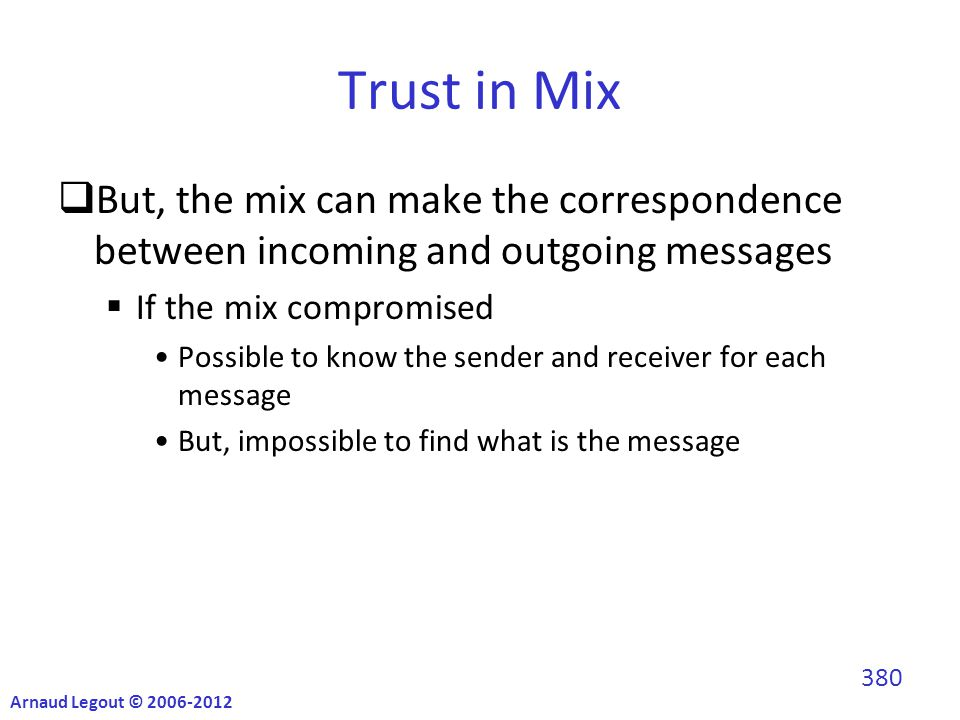 Trust in Mix  But, the mix can make the correspondence between incoming and outgoing messages  If the mix compromised Possible to know the sender and receiver for each message But, impossible to find what is the message Arnaud Legout © 2006-2012 380