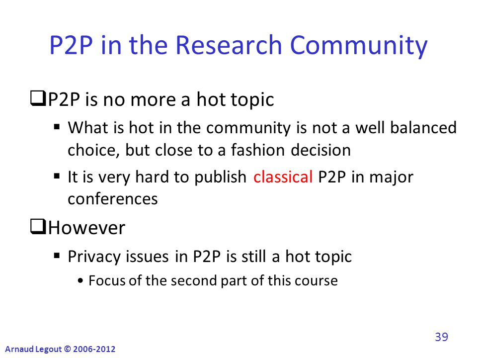 P2P in the Research Community  P2P is no more a hot topic  What is hot in the community is not a well balanced choice, but close to a fashion decision  It is very hard to publish classical P2P in major conferences  However  Privacy issues in P2P is still a hot topic Focus of the second part of this course Arnaud Legout © 2006-2012 39