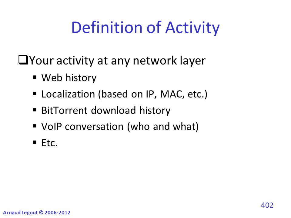 Definition of Activity  Your activity at any network layer  Web history  Localization (based on IP, MAC, etc.)  BitTorrent download history  VoIP conversation (who and what)  Etc.