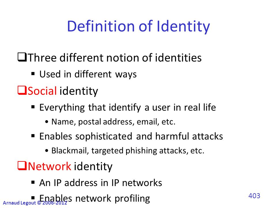 Definition of Identity  Three different notion of identities  Used in different ways  Social identity  Everything that identify a user in real life Name, postal address, email, etc.