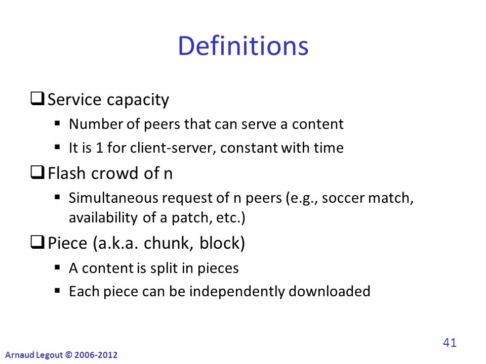 Definitions  Service capacity  Number of peers that can serve a content  It is 1 for client-server, constant with time  Flash crowd of n  Simultaneous request of n peers (e.g., soccer match, availability of a patch, etc.)  Piece (a.k.a.