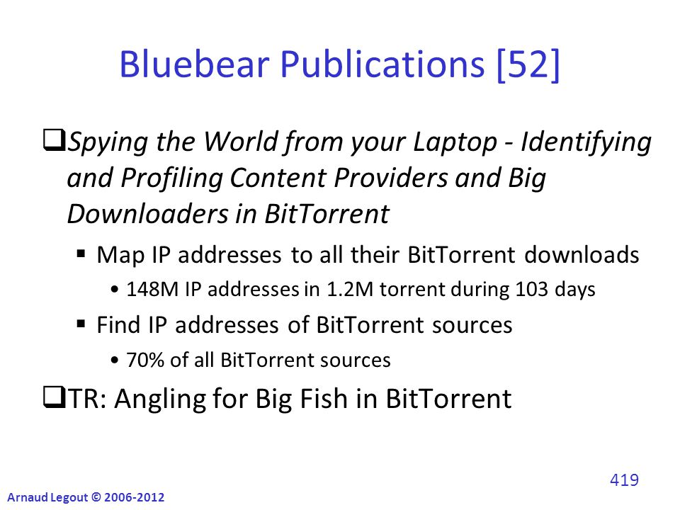 Bluebear Publications [52]  Spying the World from your Laptop - Identifying and Profiling Content Providers and Big Downloaders in BitTorrent  Map IP addresses to all their BitTorrent downloads 148M IP addresses in 1.2M torrent during 103 days  Find IP addresses of BitTorrent sources 70% of all BitTorrent sources  TR: Angling for Big Fish in BitTorrent Arnaud Legout © 2006-2012 419