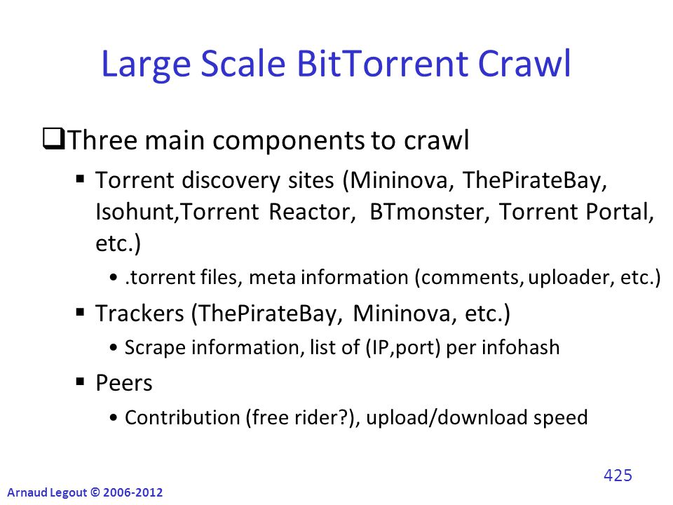 Large Scale BitTorrent Crawl  Three main components to crawl  Torrent discovery sites (Mininova, ThePirateBay, Isohunt,Torrent Reactor, BTmonster, Torrent Portal, etc.).torrent files, meta information (comments, uploader, etc.)  Trackers (ThePirateBay, Mininova, etc.) Scrape information, list of (IP,port) per infohash  Peers Contribution (free rider?), upload/download speed Arnaud Legout © 2006-2012 425