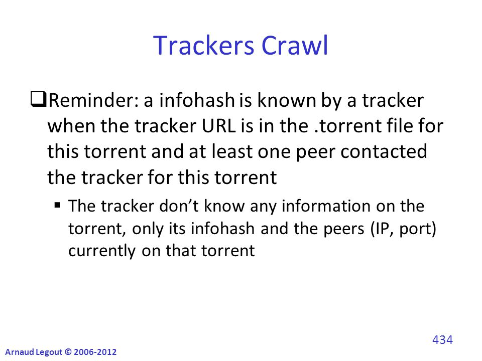 Trackers Crawl  Reminder: a infohash is known by a tracker when the tracker URL is in the.torrent file for this torrent and at least one peer contacted the tracker for this torrent  The tracker don't know any information on the torrent, only its infohash and the peers (IP, port) currently on that torrent Arnaud Legout © 2006-2012 434