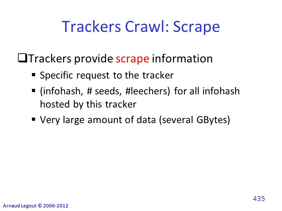 Trackers Crawl: Scrape  Trackers provide scrape information  Specific request to the tracker  (infohash, # seeds, #leechers) for all infohash hosted by this tracker  Very large amount of data (several GBytes) Arnaud Legout © 2006-2012 435