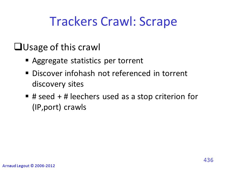 Trackers Crawl: Scrape  Usage of this crawl  Aggregate statistics per torrent  Discover infohash not referenced in torrent discovery sites  # seed + # leechers used as a stop criterion for (IP,port) crawls Arnaud Legout © 2006-2012 436