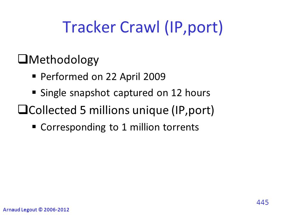 Tracker Crawl (IP,port)  Methodology  Performed on 22 April 2009  Single snapshot captured on 12 hours  Collected 5 millions unique (IP,port)  Corresponding to 1 million torrents Arnaud Legout © 2006-2012 445