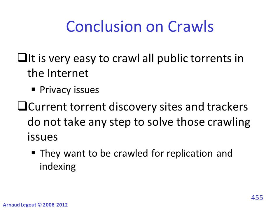 Conclusion on Crawls  It is very easy to crawl all public torrents in the Internet  Privacy issues  Current torrent discovery sites and trackers do not take any step to solve those crawling issues  They want to be crawled for replication and indexing Arnaud Legout © 2006-2012 455