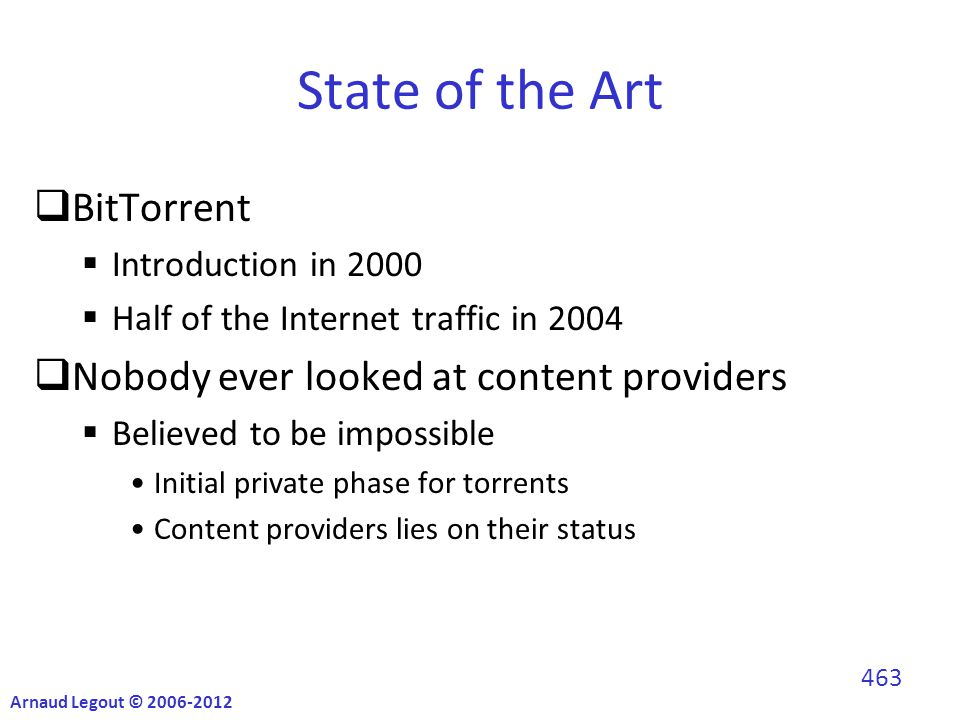 State of the Art  BitTorrent  Introduction in 2000  Half of the Internet traffic in 2004  Nobody ever looked at content providers  Believed to be impossible Initial private phase for torrents Content providers lies on their status Arnaud Legout © 2006-2012 463