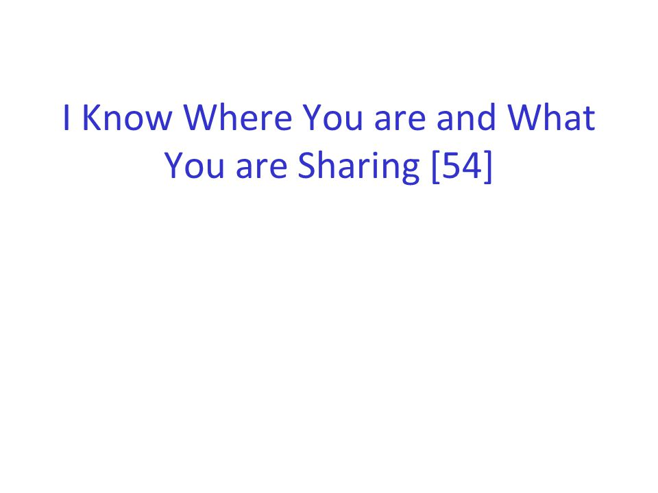 I Know Where You are and What You are Sharing [54]