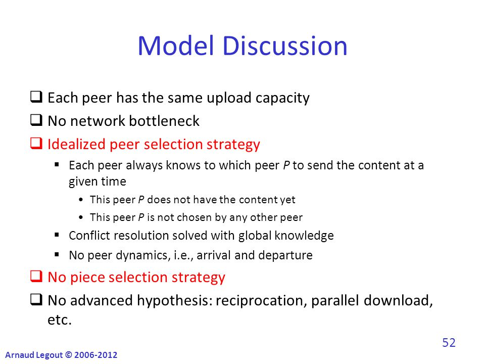 Model Discussion  Each peer has the same upload capacity  No network bottleneck  Idealized peer selection strategy  Each peer always knows to which peer P to send the content at a given time This peer P does not have the content yet This peer P is not chosen by any other peer  Conflict resolution solved with global knowledge  No peer dynamics, i.e., arrival and departure  No piece selection strategy  No advanced hypothesis: reciprocation, parallel download, etc.