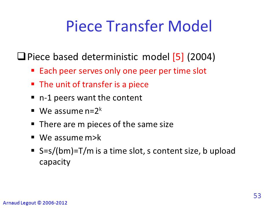 Piece Transfer Model  Piece based deterministic model [5] (2004)  Each peer serves only one peer per time slot  The unit of transfer is a piece  n-1 peers want the content  We assume n=2 k  There are m pieces of the same size  We assume m>k  S=s/(bm)=T/m is a time slot, s content size, b upload capacity Arnaud Legout © 2006-2012 53