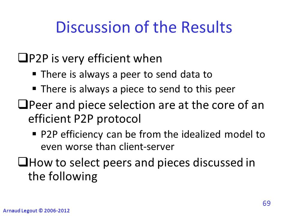 Discussion of the Results  P2P is very efficient when  There is always a peer to send data to  There is always a piece to send to this peer  Peer and piece selection are at the core of an efficient P2P protocol  P2P efficiency can be from the idealized model to even worse than client-server  How to select peers and pieces discussed in the following Arnaud Legout © 2006-2012 69