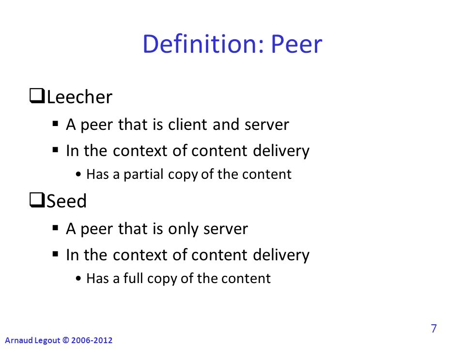 Definition: Peer  Leecher  A peer that is client and server  In the context of content delivery Has a partial copy of the content  Seed  A peer that is only server  In the context of content delivery Has a full copy of the content Arnaud Legout © 2006-2012 7