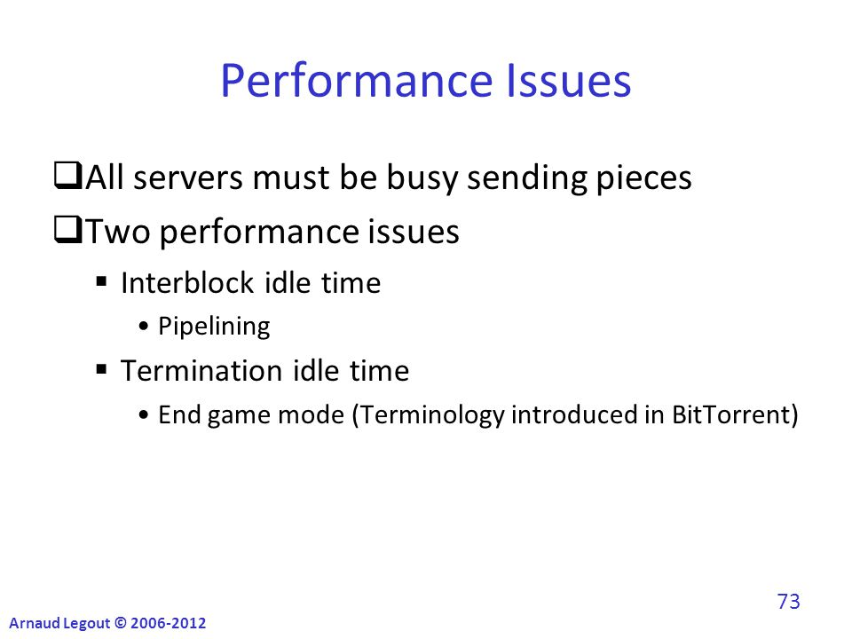 Performance Issues  All servers must be busy sending pieces  Two performance issues  Interblock idle time Pipelining  Termination idle time End game mode (Terminology introduced in BitTorrent) Arnaud Legout © 2006-2012 73