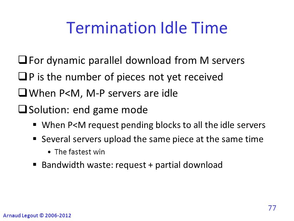 Termination Idle Time  For dynamic parallel download from M servers  P is the number of pieces not yet received  When P<M, M-P servers are idle  Solution: end game mode  When P<M request pending blocks to all the idle servers  Several servers upload the same piece at the same time The fastest win  Bandwidth waste: request + partial download Arnaud Legout © 2006-2012 77