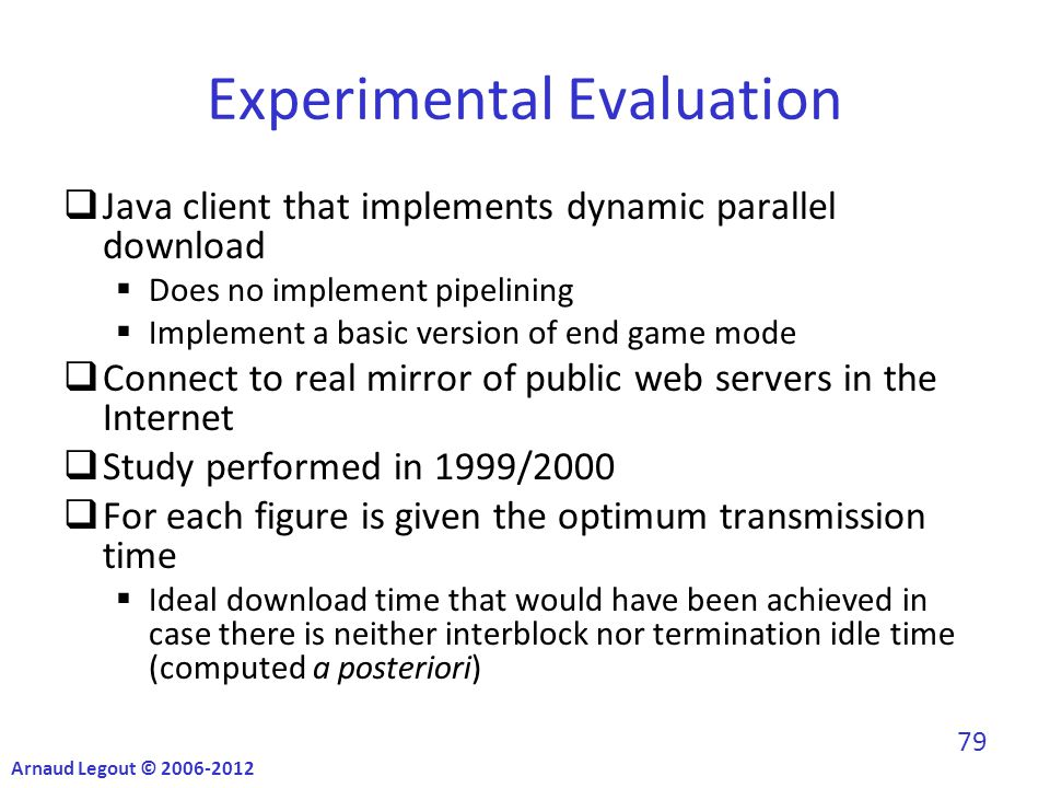 Experimental Evaluation  Java client that implements dynamic parallel download  Does no implement pipelining  Implement a basic version of end game mode  Connect to real mirror of public web servers in the Internet  Study performed in 1999/2000  For each figure is given the optimum transmission time  Ideal download time that would have been achieved in case there is neither interblock nor termination idle time (computed a posteriori) Arnaud Legout © 2006-2012 79