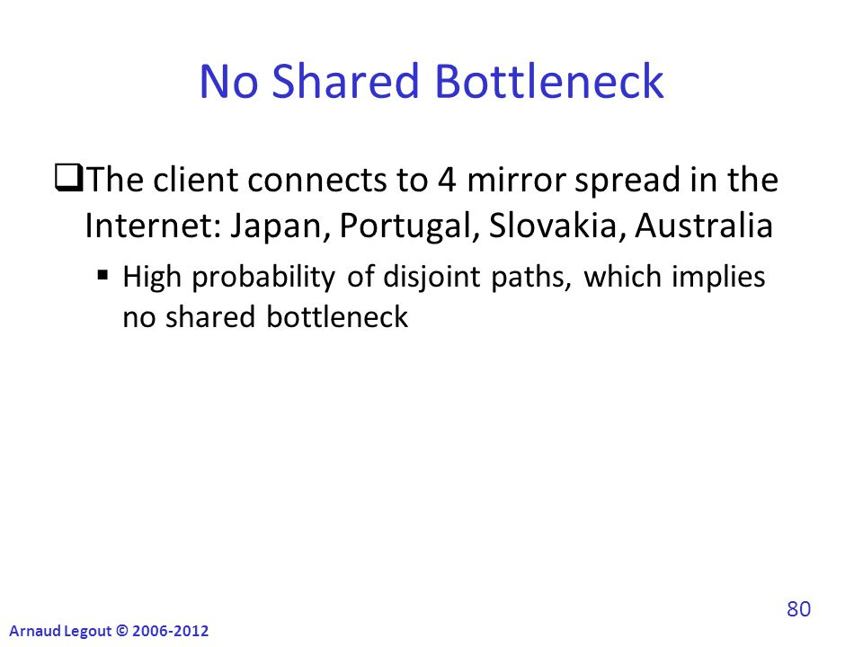 No Shared Bottleneck  The client connects to 4 mirror spread in the Internet: Japan, Portugal, Slovakia, Australia  High probability of disjoint paths, which implies no shared bottleneck Arnaud Legout © 2006-2012 80