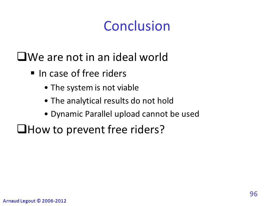 Conclusion  We are not in an ideal world  In case of free riders The system is not viable The analytical results do not hold Dynamic Parallel upload cannot be used  How to prevent free riders.