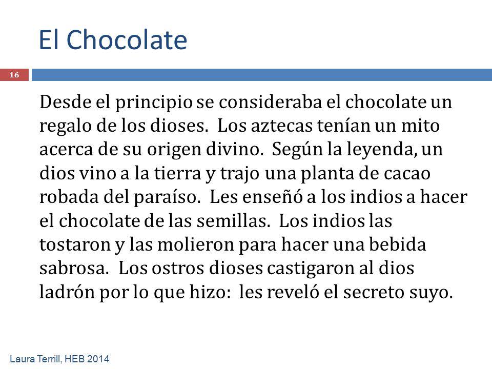 El Chocolate Laura Terrill, HEB 2014 Desde el principio se consideraba el chocolate un regalo de los dioses. Los aztecas tenían un mito acerca de su o