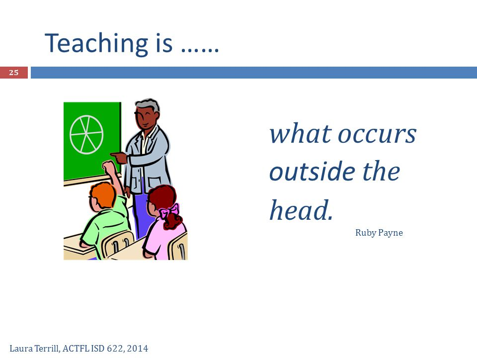 what occurs outside the head. Teaching is …… Laura Terrill, ACTFL ISD 622, 2014 Ruby Payne 25