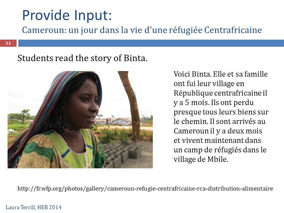 Provide Input: Cameroun: un jour dans la vie d'une réfugiée Centrafricaine Laura Terrill, HEB 2014 31 Voici Binta. Elle et sa famille ont fui leur vil