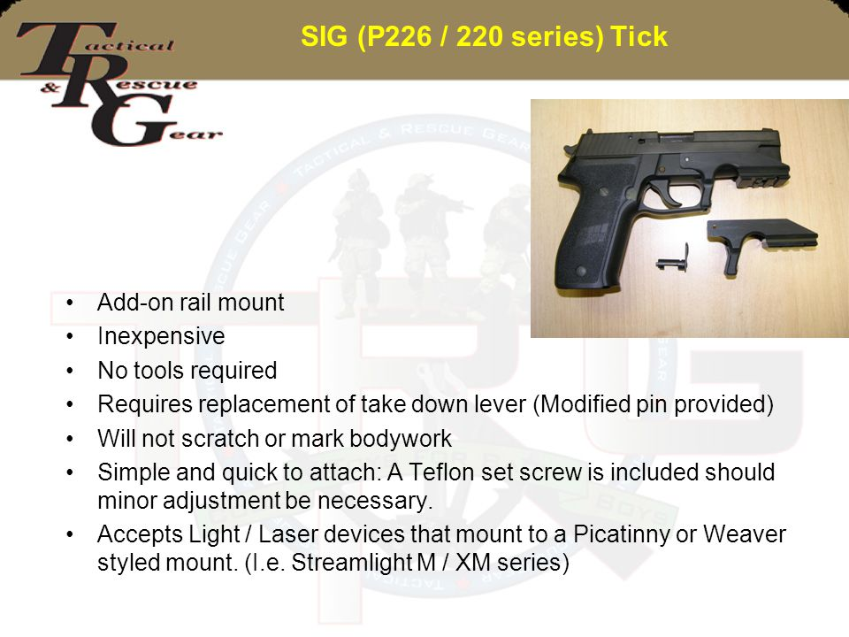 SIG (P226 / 220 series) Tick Add-on rail mount Inexpensive No tools required Requires replacement of take down lever (Modified pin provided) Will not