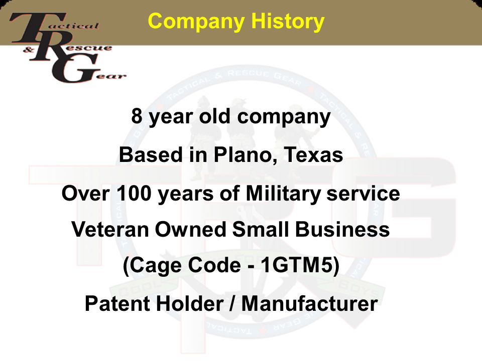 Company History 8 year old company Based in Plano, Texas Over 100 years of Military service Veteran Owned Small Business (Cage Code - 1GTM5) Patent Ho