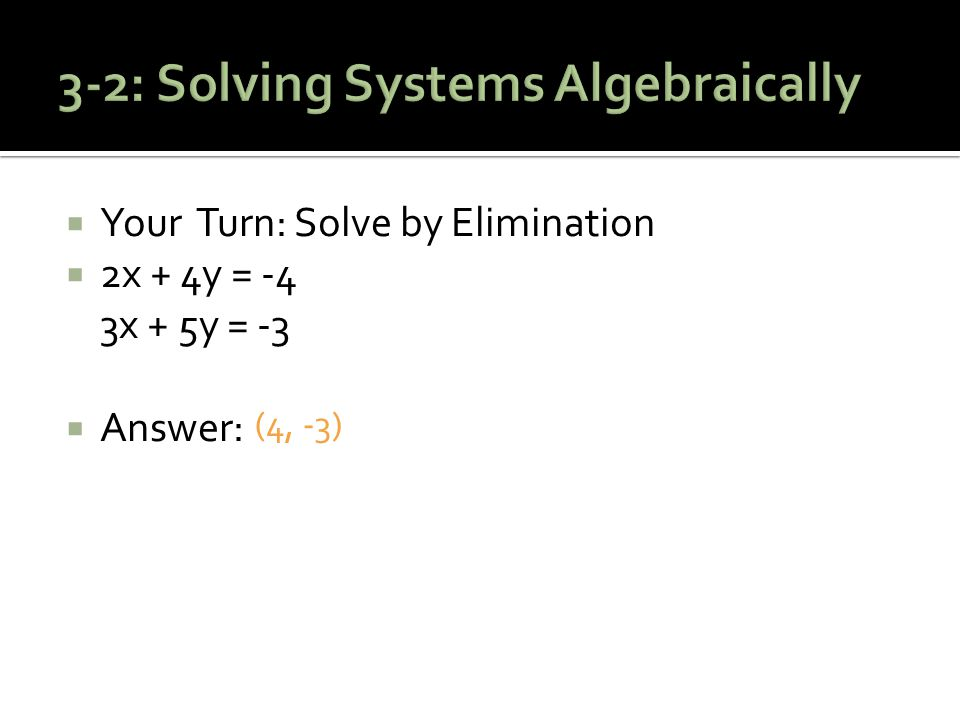  Your Turn: Solve by Elimination  2x + 4y = -4 3x + 5y = -3  Answer: (4, -3)