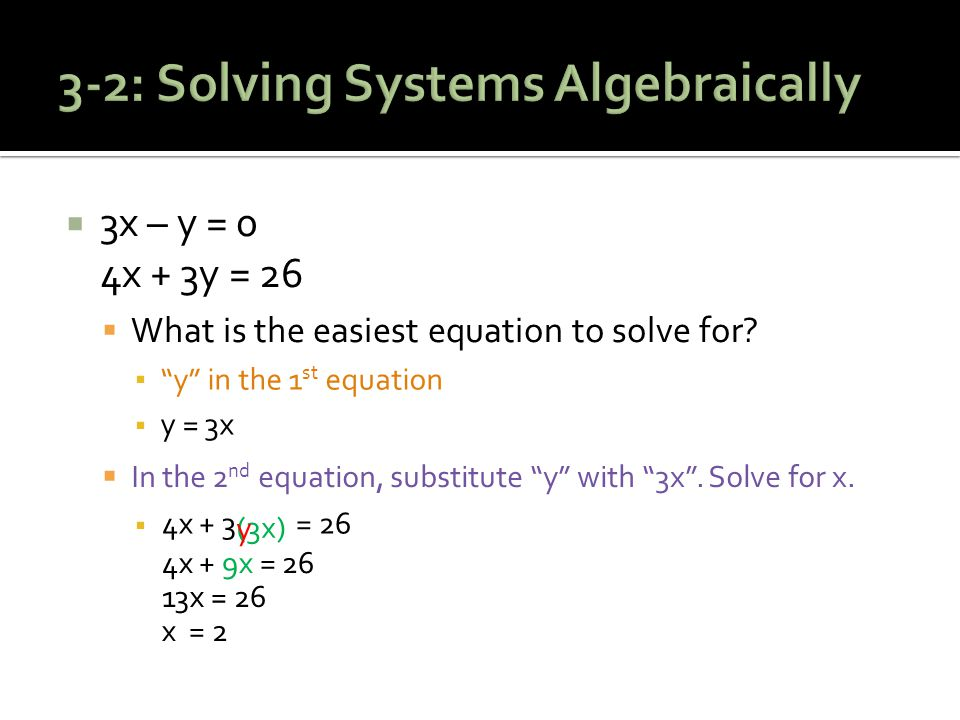 3x – y = 0 4x + 3y = 26  What is the easiest equation to solve for.