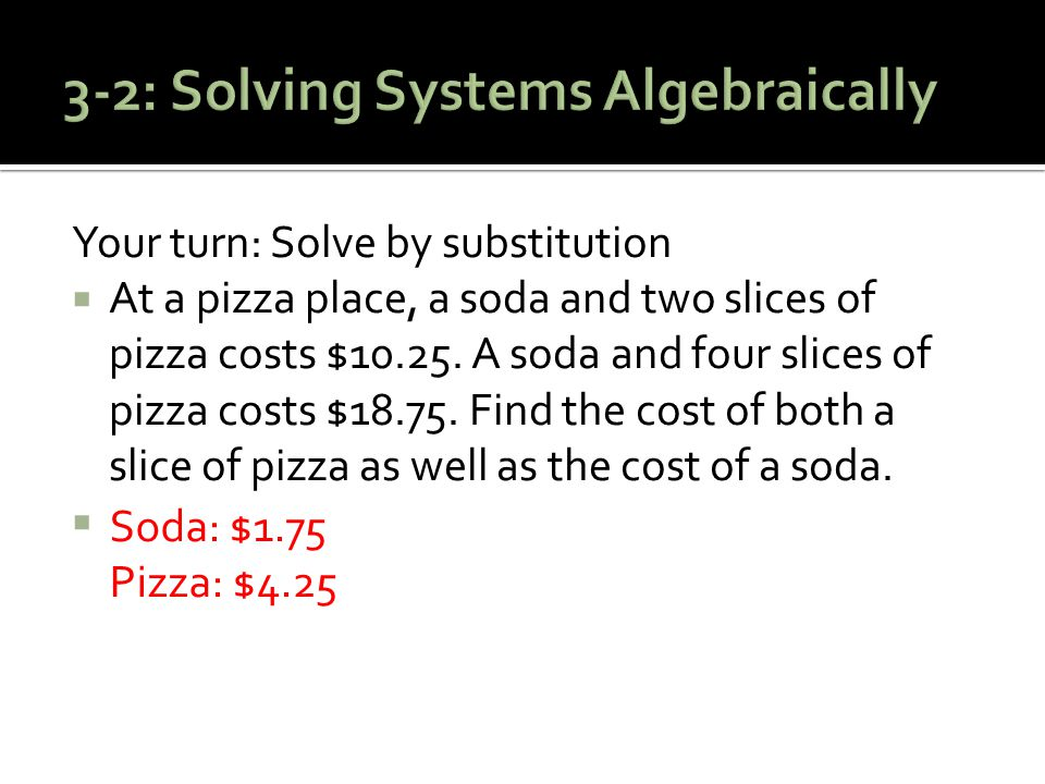 Your turn: Solve by substitution  At a pizza place, a soda and two slices of pizza costs $10.25. A soda and four slices of pizza costs $18.75. Find t