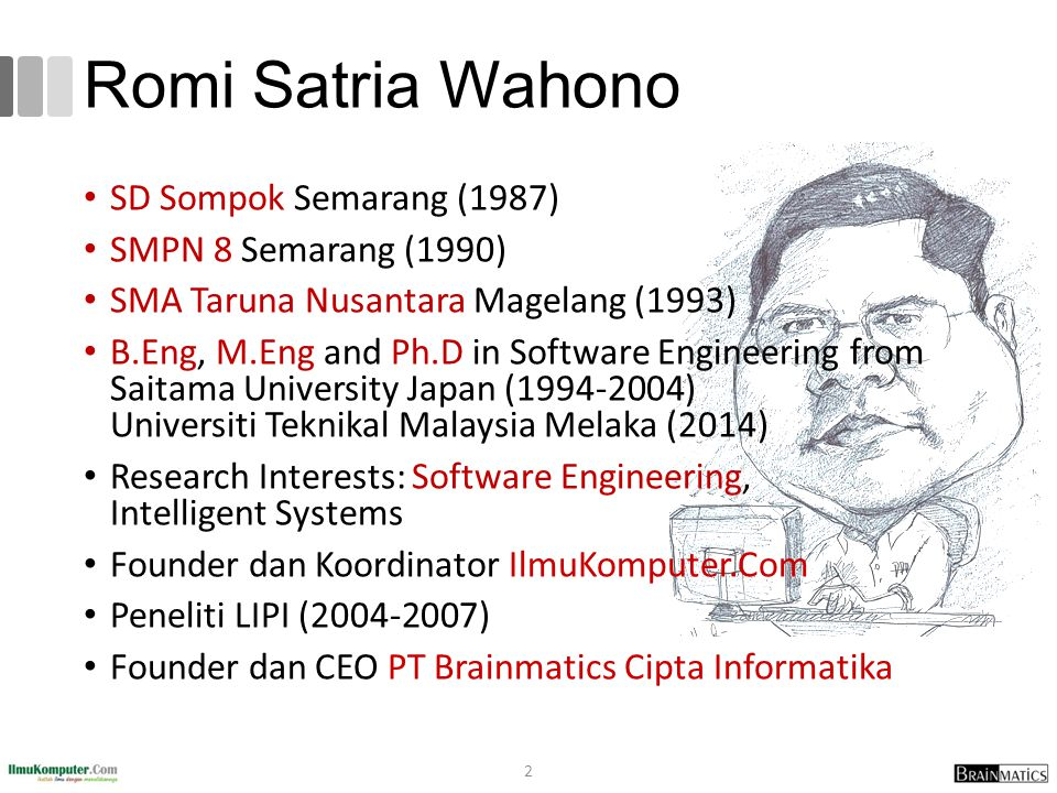 Romi Satria Wahono SD Sompok Semarang (1987) SMPN 8 Semarang (1990) SMA Taruna Nusantara Magelang (1993) B.Eng, M.Eng and Ph.D in Software Engineering from Saitama University Japan (1994-2004) Universiti Teknikal Malaysia Melaka (2014) Research Interests: Software Engineering, Intelligent Systems Founder dan Koordinator IlmuKomputer.Com Peneliti LIPI (2004-2007) Founder dan CEO PT Brainmatics Cipta Informatika 2