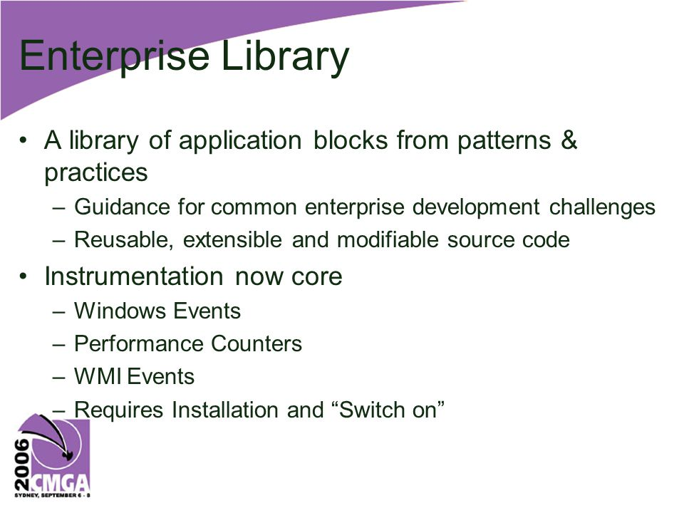 Enterprise Library A library of application blocks from patterns & practices –Guidance for common enterprise development challenges –Reusable, extensible and modifiable source code Instrumentation now core –Windows Events –Performance Counters –WMI Events –Requires Installation and Switch on